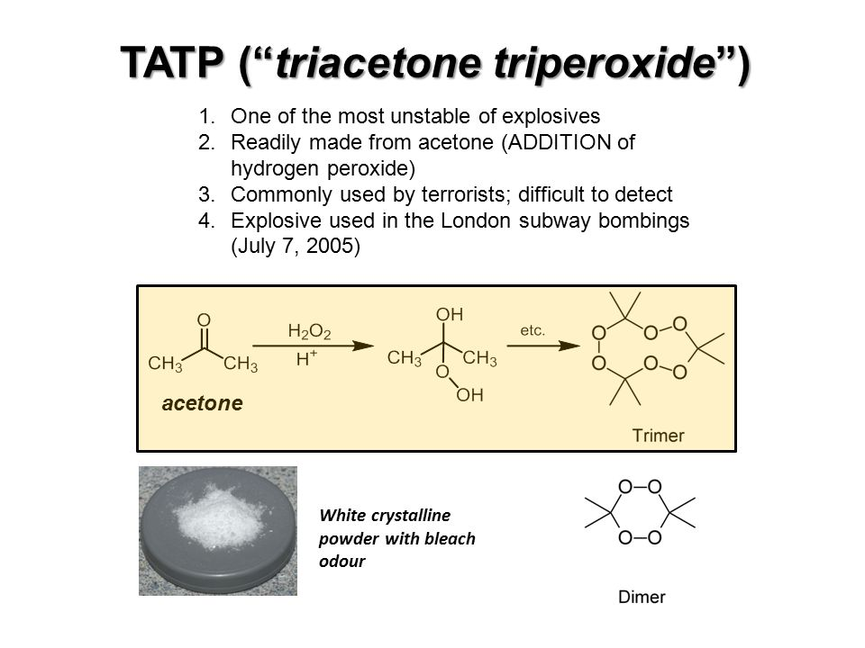 TATP ( triacetone triperoxide ) White crystalline powder with bleach odour 1.One of the most unstable of explosives 2.Readily made from acetone (ADDITION of hydrogen peroxide) 3.Commonly used by terrorists; difficult to detect 4.Explosive used in the London subway bombings (July 7, 2005) acetone