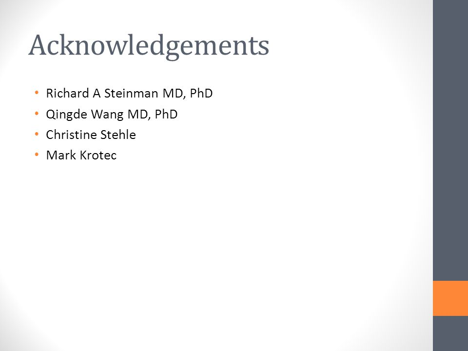 Acknowledgements Richard A Steinman MD, PhD Qingde Wang MD, PhD Christine Stehle Mark Krotec