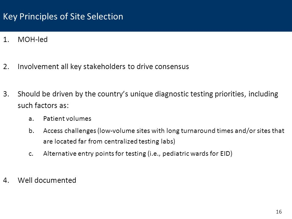 Key Principles of Site Selection 16 1.MOH-led 2.Involvement all key stakeholders to drive consensus 3.Should be driven by the country's unique diagnostic testing priorities, including such factors as: a.Patient volumes b.Access challenges (low-volume sites with long turnaround times and/or sites that are located far from centralized testing labs) c.Alternative entry points for testing (i.e., pediatric wards for EID) 4.Well documented