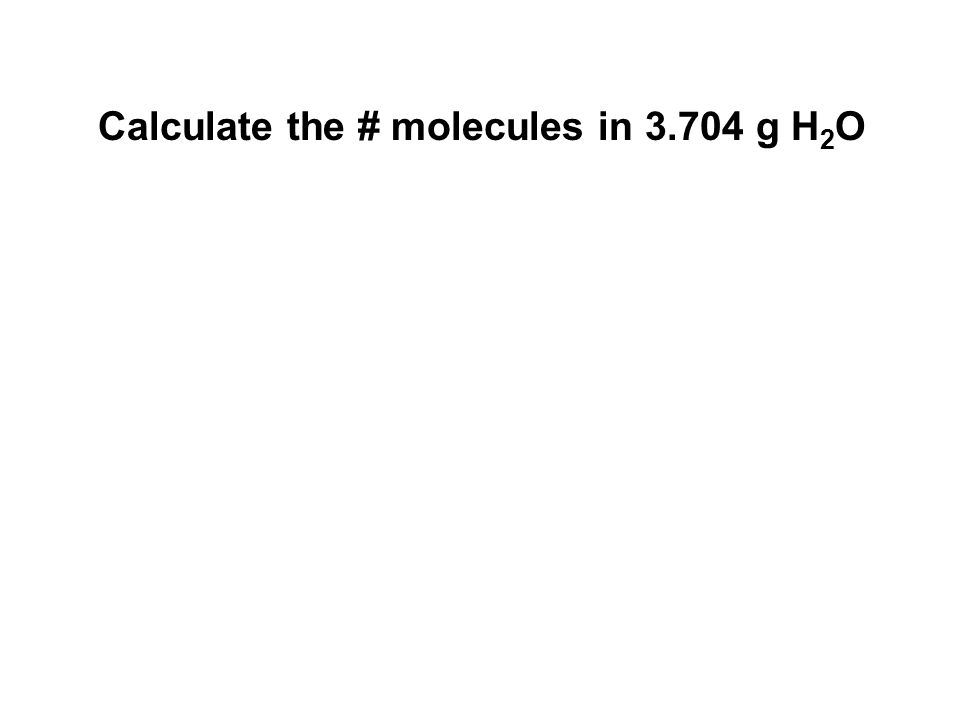 Calculate the # molecules in 3.704 g H 2 O