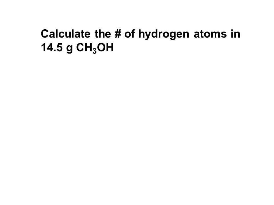 Calculate the # of hydrogen atoms in 14.5 g CH 3 OH