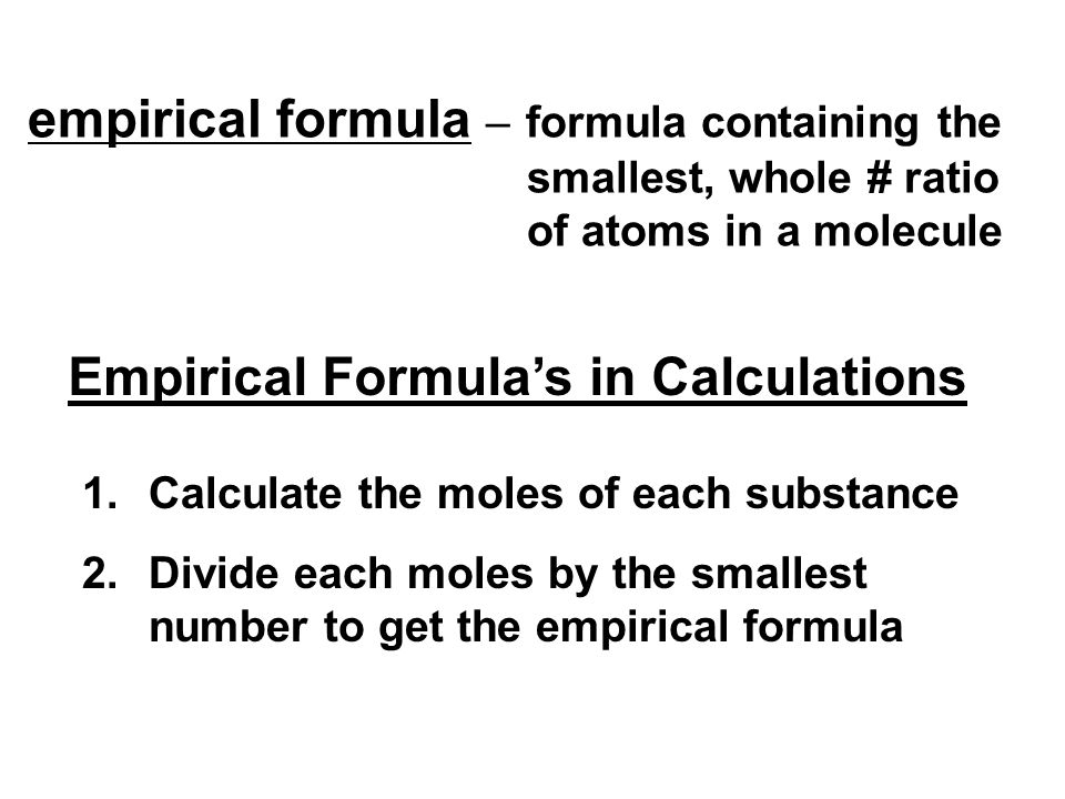 empirical formula – formula containing the smallest, whole # ratio of atoms in a molecule Empirical Formula's in Calculations 1.Calculate the moles of each substance 2.Divide each moles by the smallest number to get the empirical formula