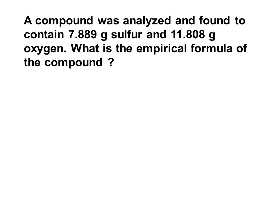A compound was analyzed and found to contain 7.889 g sulfur and 11.808 g oxygen.