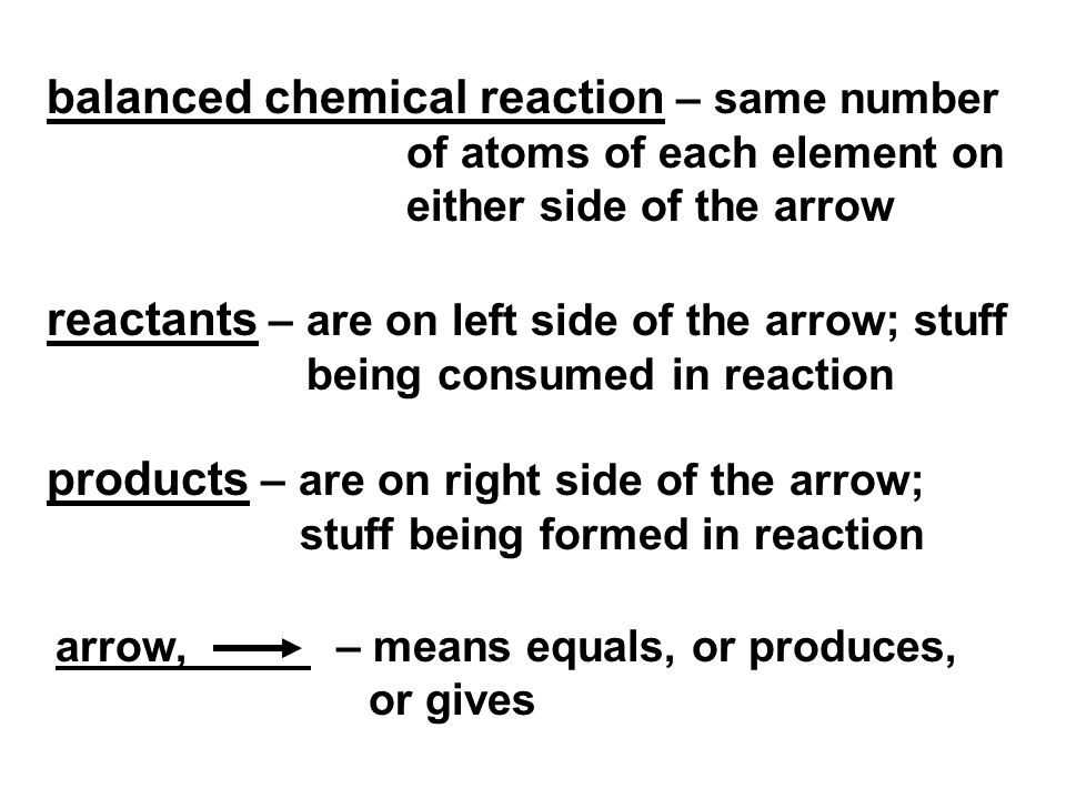 balanced chemical reaction – same number of atoms of each element on either side of the arrow reactants – are on left side of the arrow; stuff being consumed in reaction products – are on right side of the arrow; stuff being formed in reaction arrow, – means equals, or produces, or gives