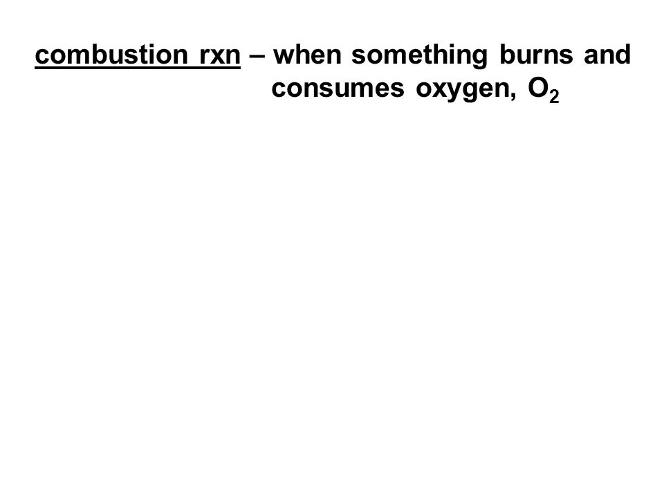 combustion rxn – when something burns and consumes oxygen, O 2