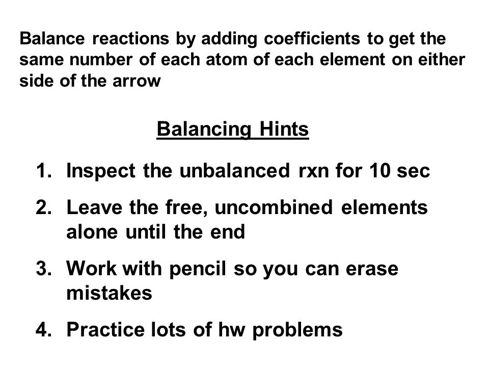 Balance reactions by adding coefficients to get the same number of each atom of each element on either side of the arrow Balancing Hints 1.Inspect the unbalanced rxn for 10 sec 2.Leave the free, uncombined elements alone until the end 3.Work with pencil so you can erase mistakes 4.Practice lots of hw problems