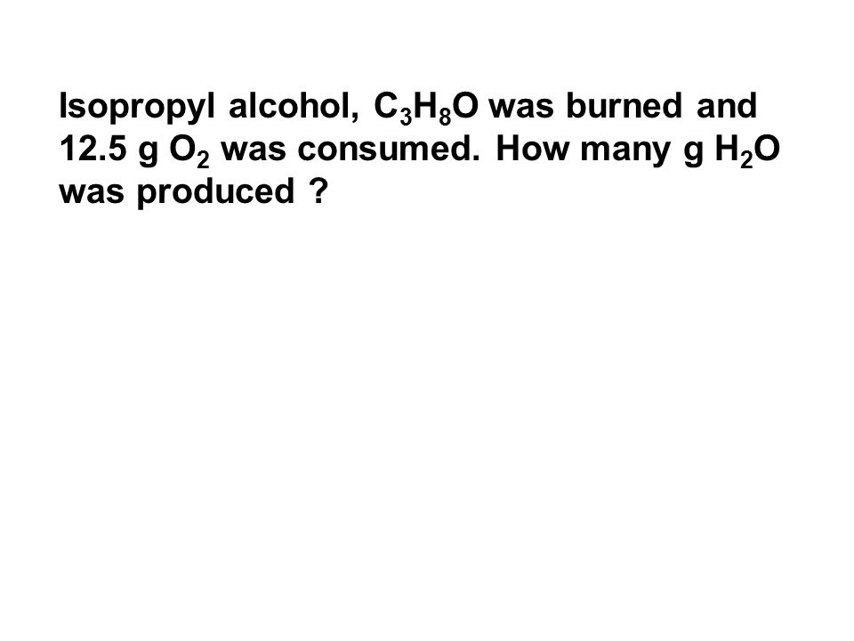 Isopropyl alcohol, C 3 H 8 O was burned and 12.5 g O 2 was consumed.