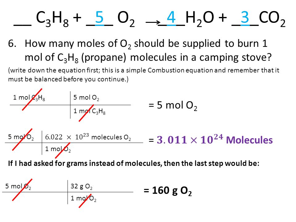 __ C 3 H 8 + _5_ O 2 _4_H 2 O + _3_CO 2 6.How many moles of O 2 should be supplied to burn 1 mol of C 3 H 8 (propane) molecules in a camping stove.