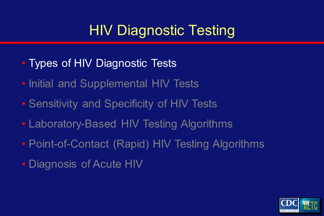 HIV Diagnostic Testing Types of HIV Diagnostic Tests Initial and Supplemental HIV Tests Sensitivity and Specificity of HIV Tests Laboratory-Based HIV Testing Algorithms Point-of-Contact (Rapid) HIV Testing Algorithms Diagnosis of Acute HIV