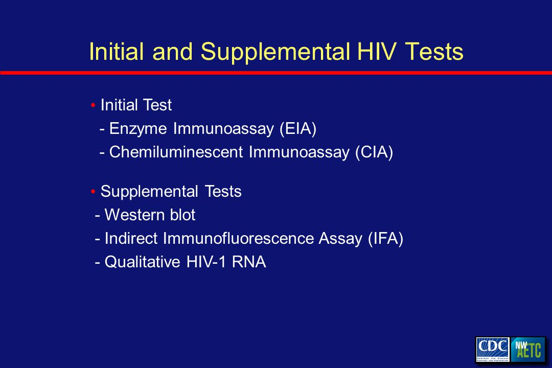 Initial and Supplemental HIV Tests Initial Test - Enzyme Immunoassay (EIA) - Chemiluminescent Immunoassay (CIA) Supplemental Tests - Western blot - Indirect Immunofluorescence Assay (IFA) - Qualitative HIV-1 RNA
