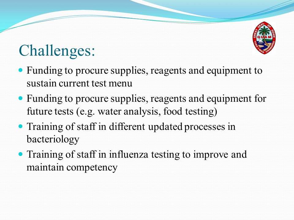 Challenges: Funding to procure supplies, reagents and equipment to sustain current test menu Funding to procure supplies, reagents and equipment for f