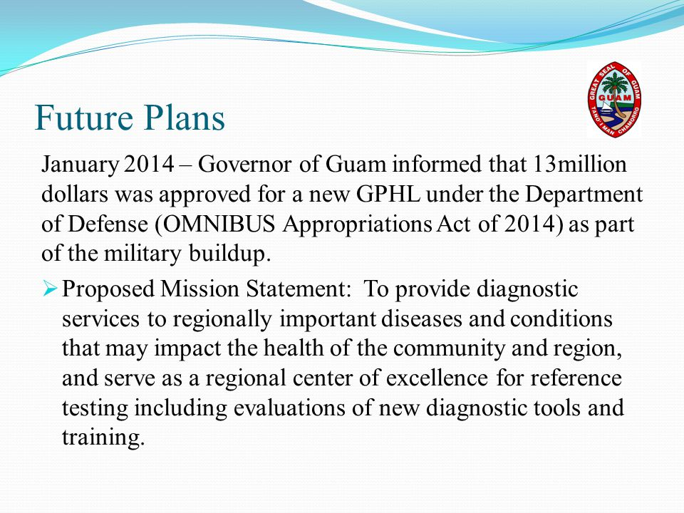 Future Plans January 2014 – Governor of Guam informed that 13million dollars was approved for a new GPHL under the Department of Defense (OMNIBUS Appr