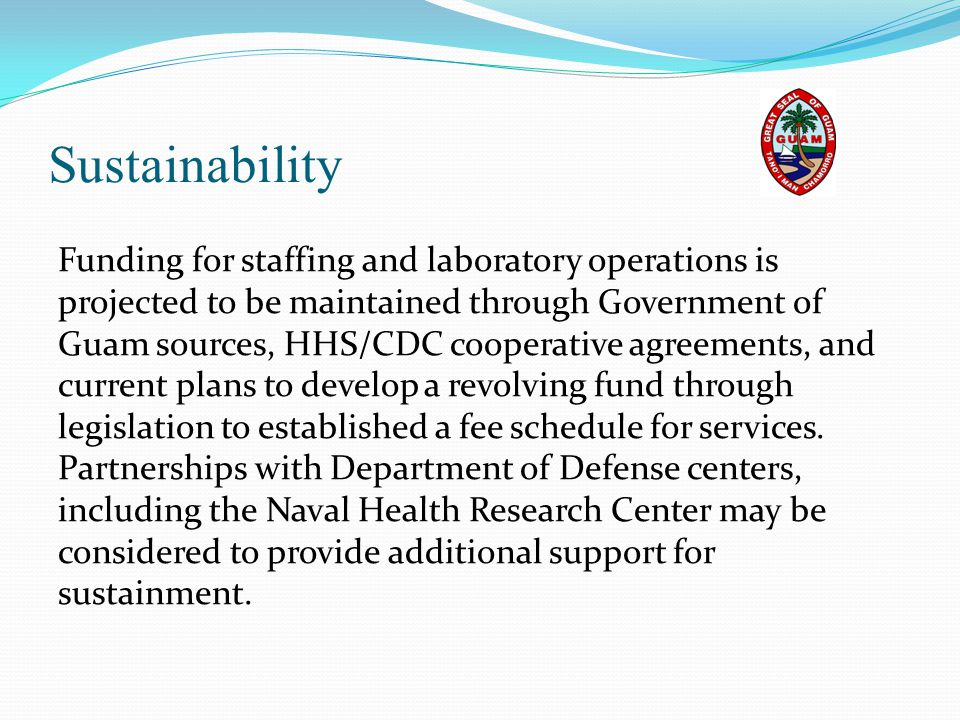Sustainability Funding for staffing and laboratory operations is projected to be maintained through Government of Guam sources, HHS/CDC cooperative ag