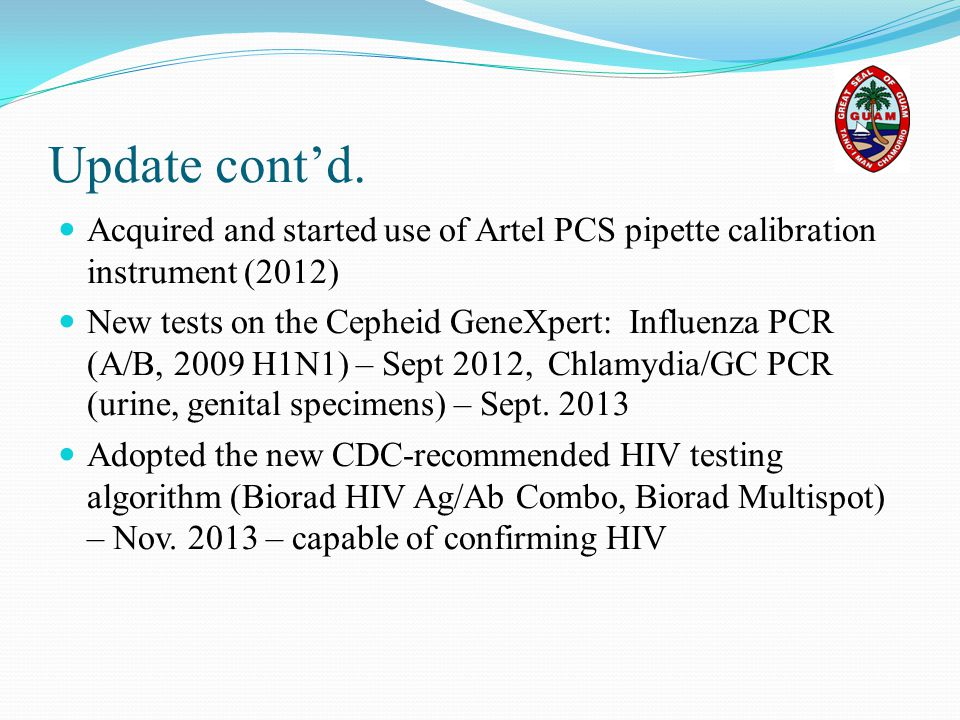Update cont'd. Acquired and started use of Artel PCS pipette calibration instrument (2012) New tests on the Cepheid GeneXpert: Influenza PCR (A/B, 200