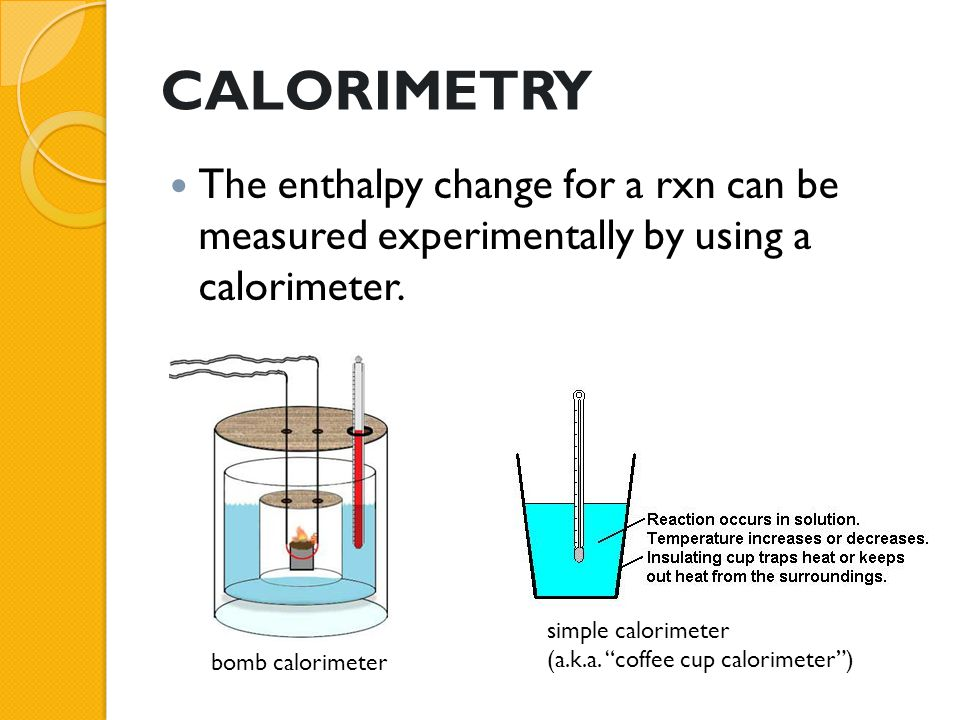 "CALORIMETRY The enthalpy change for a rxn can be measured experimentally by using a calorimeter. bomb calorimeter simple calorimeter (a.k.a. ""coffee c"