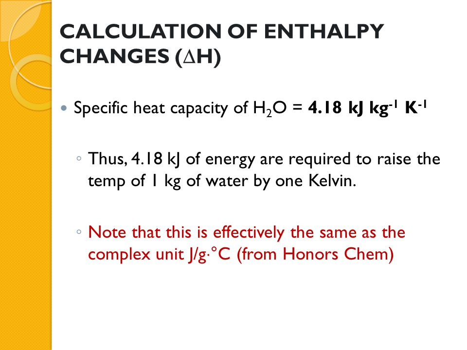 CALCULATION OF ENTHALPY CHANGES (  H) Specific heat capacity of H 2 O = 4.18 kJ kg -1 K -1 ◦ Thus, 4.18 kJ of energy are required to raise the temp o