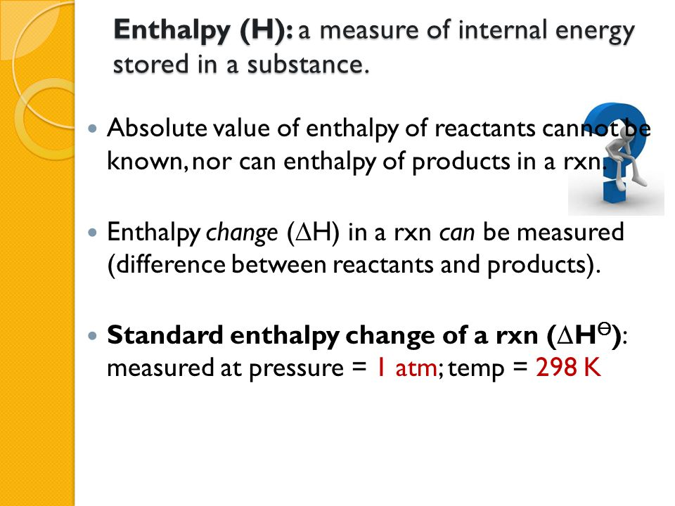 Enthalpy (H): a measure of internal energy stored in a substance. Absolute value of enthalpy of reactants cannot be known, nor can enthalpy of product