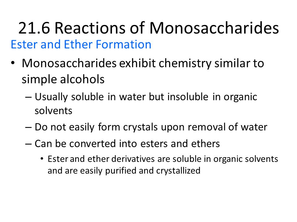 Ester and Ether Formation Monosaccharides exhibit chemistry similar to simple alcohols – Usually soluble in water but insoluble in organic solvents – Do not easily form crystals upon removal of water – Can be converted into esters and ethers Ester and ether derivatives are soluble in organic solvents and are easily purified and crystallized 21.6 Reactions of Monosaccharides