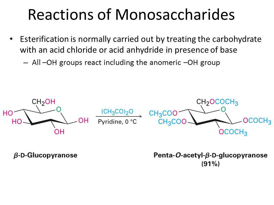 Esterification is normally carried out by treating the carbohydrate with an acid chloride or acid anhydride in presence of base – All –OH groups react including the anomeric –OH group Reactions of Monosaccharides