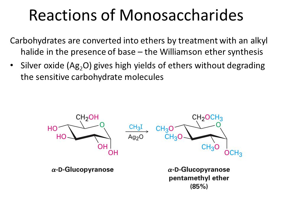 Carbohydrates are converted into ethers by treatment with an alkyl halide in the presence of base – the Williamson ether synthesis Silver oxide (Ag 2 O) gives high yields of ethers without degrading the sensitive carbohydrate molecules Reactions of Monosaccharides