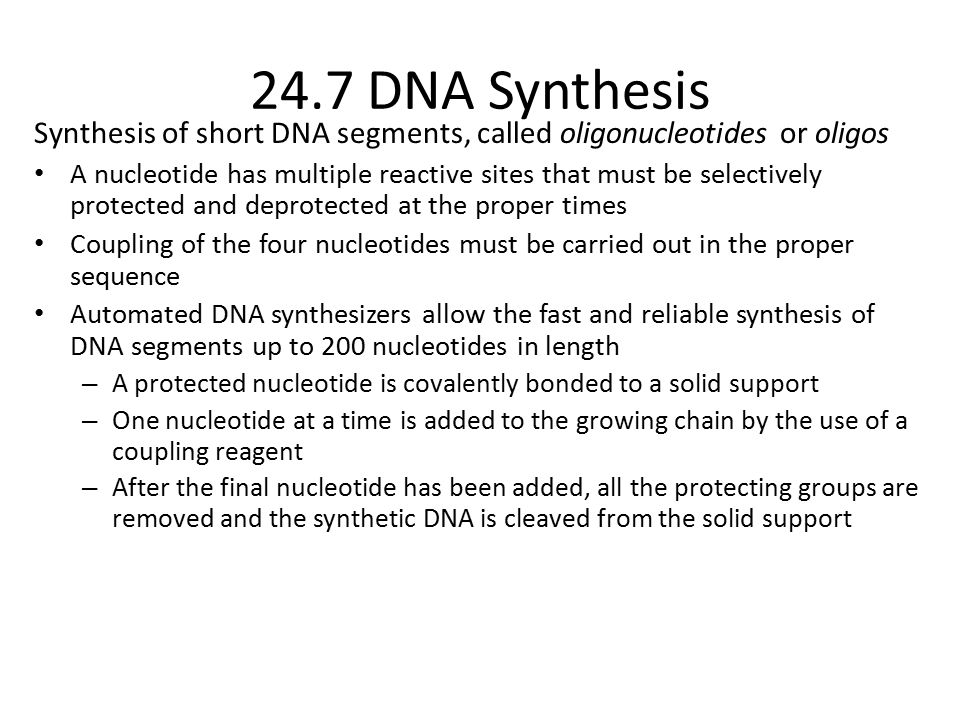Synthesis of short DNA segments, called oligonucleotides or oligos A nucleotide has multiple reactive sites that must be selectively protected and deprotected at the proper times Coupling of the four nucleotides must be carried out in the proper sequence Automated DNA synthesizers allow the fast and reliable synthesis of DNA segments up to 200 nucleotides in length – A protected nucleotide is covalently bonded to a solid support – One nucleotide at a time is added to the growing chain by the use of a coupling reagent – After the final nucleotide has been added, all the protecting groups are removed and the synthetic DNA is cleaved from the solid support 24.7 DNA Synthesis