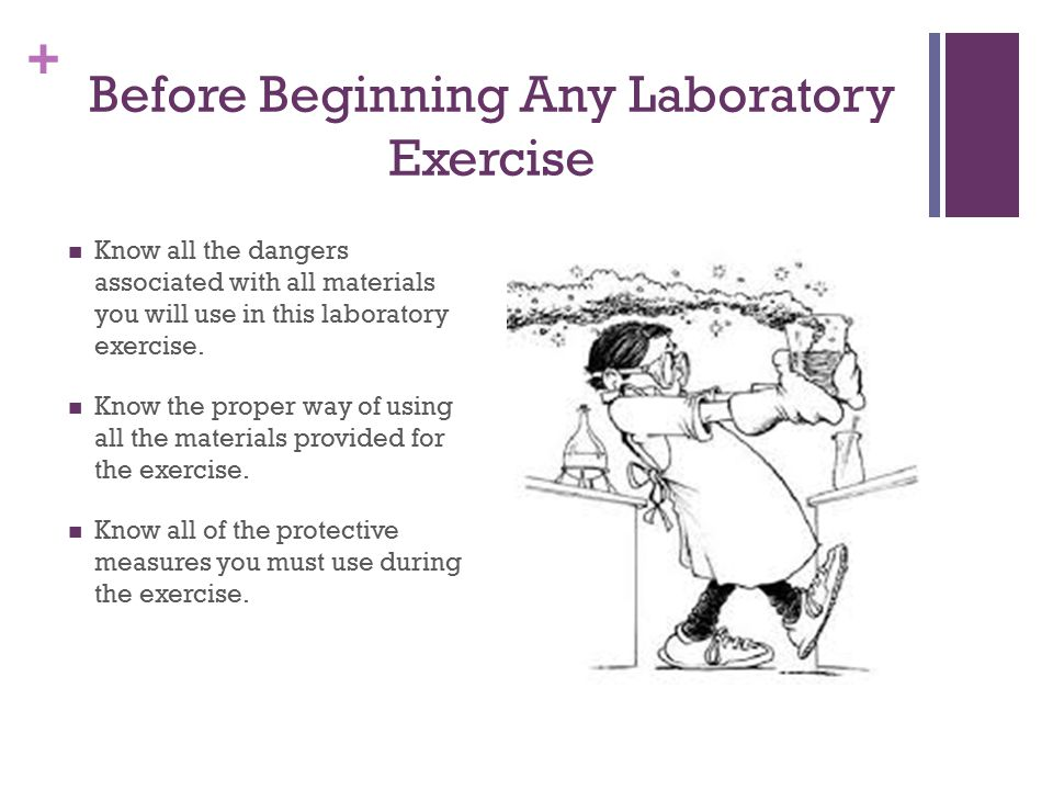 + Before Beginning Any Laboratory Exercise Know all the dangers associated with all materials you will use in this laboratory exercise. Know the prope