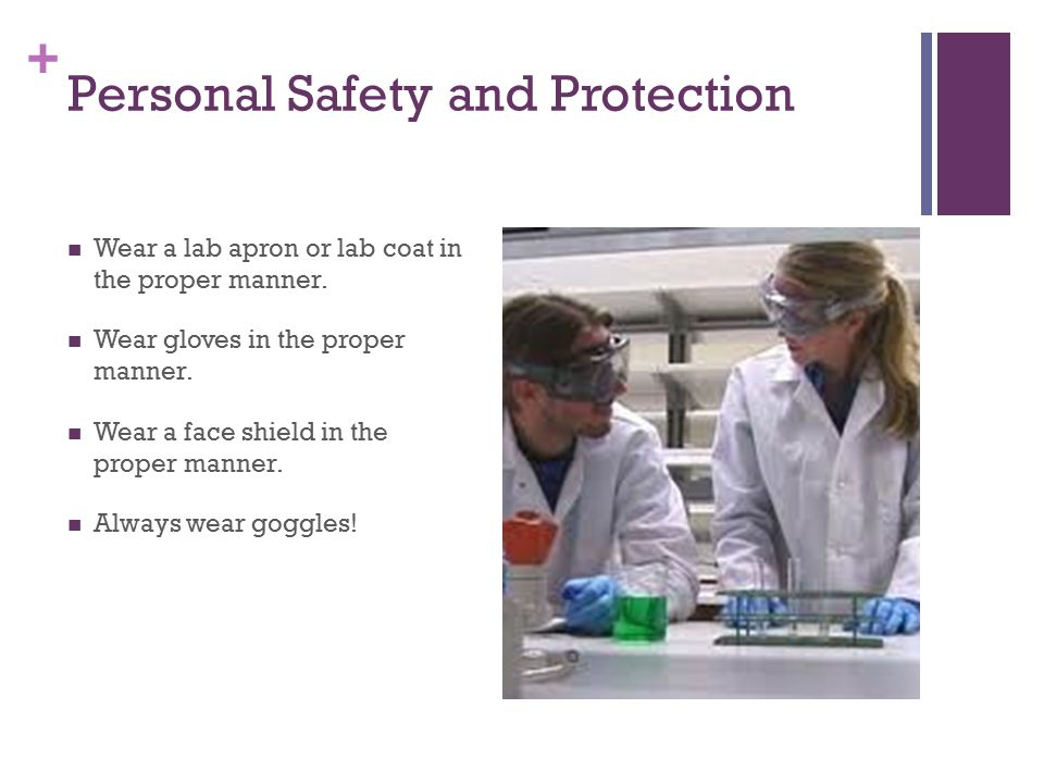 + Personal Safety and Protection Wear a lab apron or lab coat in the proper manner.