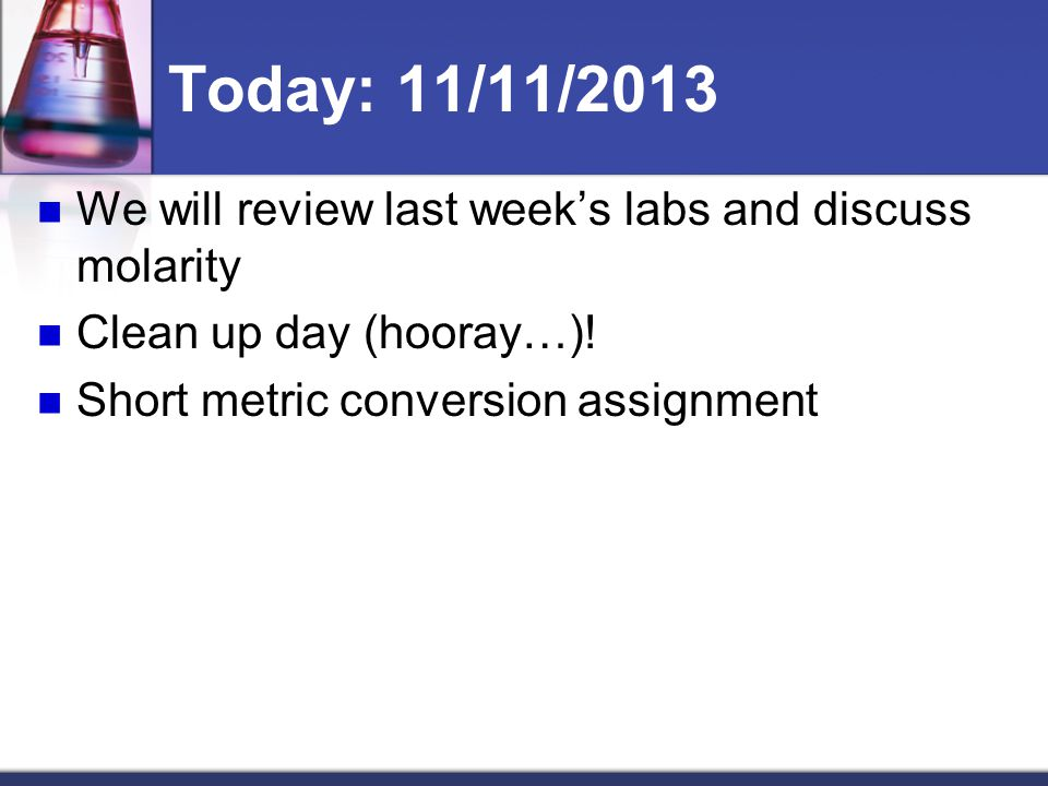 Today: 11/11/2013 We will review last week's labs and discuss molarity Clean up day (hooray…).