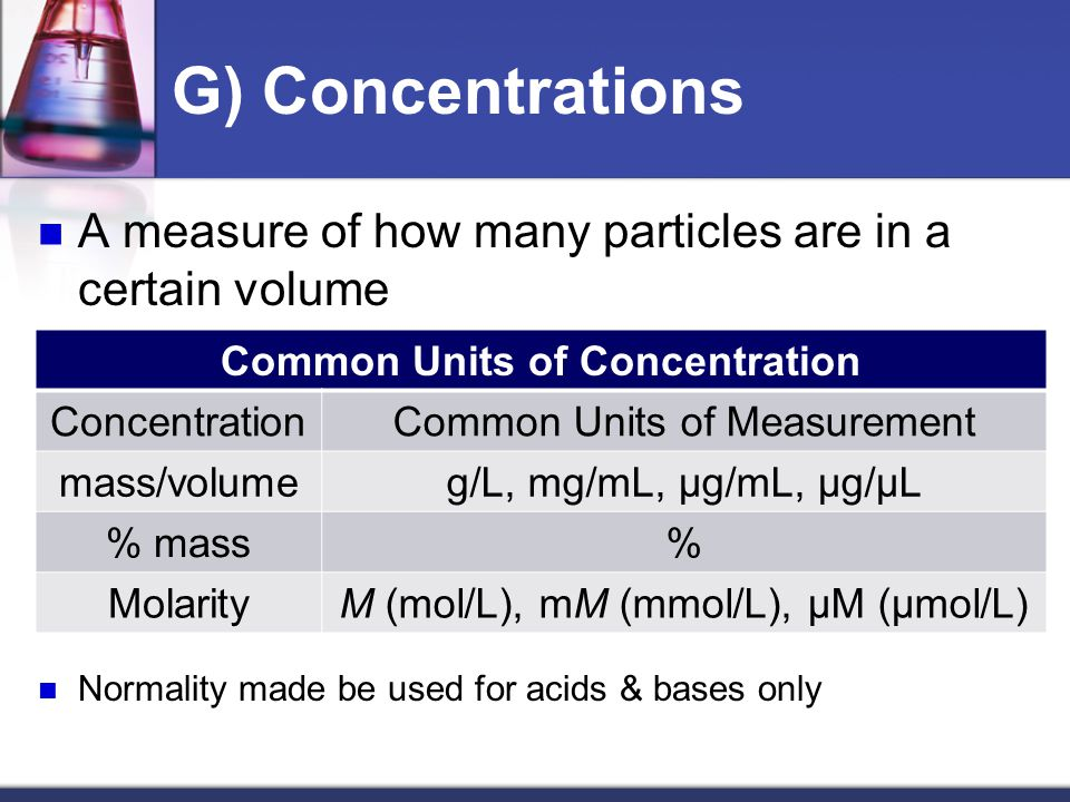 G) Concentrations A measure of how many particles are in a certain volume Normality made be used for acids & bases only Common Units of Concentration ConcentrationCommon Units of Measurement mass/volumeg/L, mg/mL, µg/mL, µg/µL % mass% MolarityM (mol/L), mM (mmol/L), µM (µmol/L)