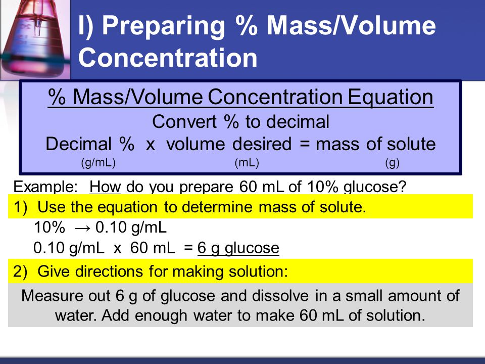 I) Preparing % Mass/Volume Concentration % Mass/Volume Concentration Equation Convert % to decimal Decimal % x volume desired = mass of solute (g/mL)(mL)(g) Example: How do you prepare 60 mL of 10% glucose.