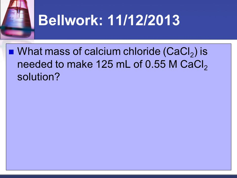 Bellwork: 11/12/2013 What mass of calcium chloride (CaCl 2 ) is needed to make 125 mL of 0.55 M CaCl 2 solution?
