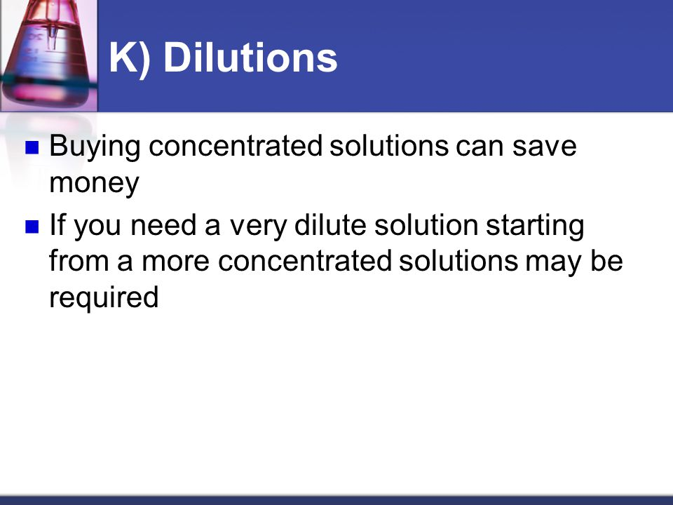 K) Dilutions Buying concentrated solutions can save money If you need a very dilute solution starting from a more concentrated solutions may be required