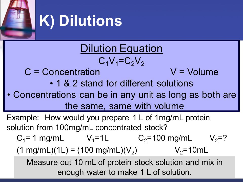 K) Dilutions Dilution Equation C 1 V 1 =C 2 V 2 C = ConcentrationV = Volume 1 & 2 stand for different solutions Concentrations can be in any unit as long as both are the same, same with volume Example: How would you prepare 1 L of 1mg/mL protein solution from 100mg/mL concentrated stock.