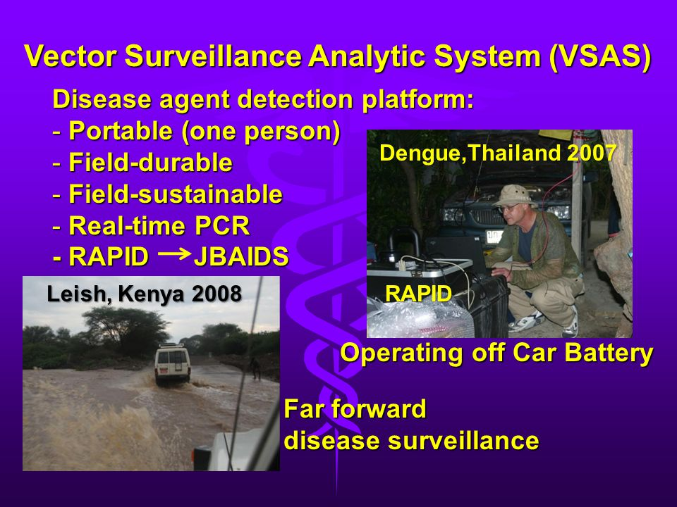 Vector Surveillance Analytic System (VSAS) Disease agent detection platform: - Portable (one person) - Field-durable - Field-sustainable - Real-time P
