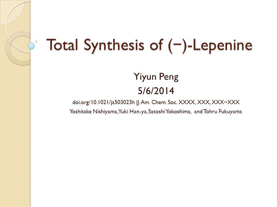 Total Synthesis of ( − )-Lepenine Yiyun Peng 5/6/2014 doi.org/10.1021/ja503023h |J. Am. Chem. Soc. XXXX, XXX, XXX − XXX Yoshitake Nishiyama, Yuki Han-