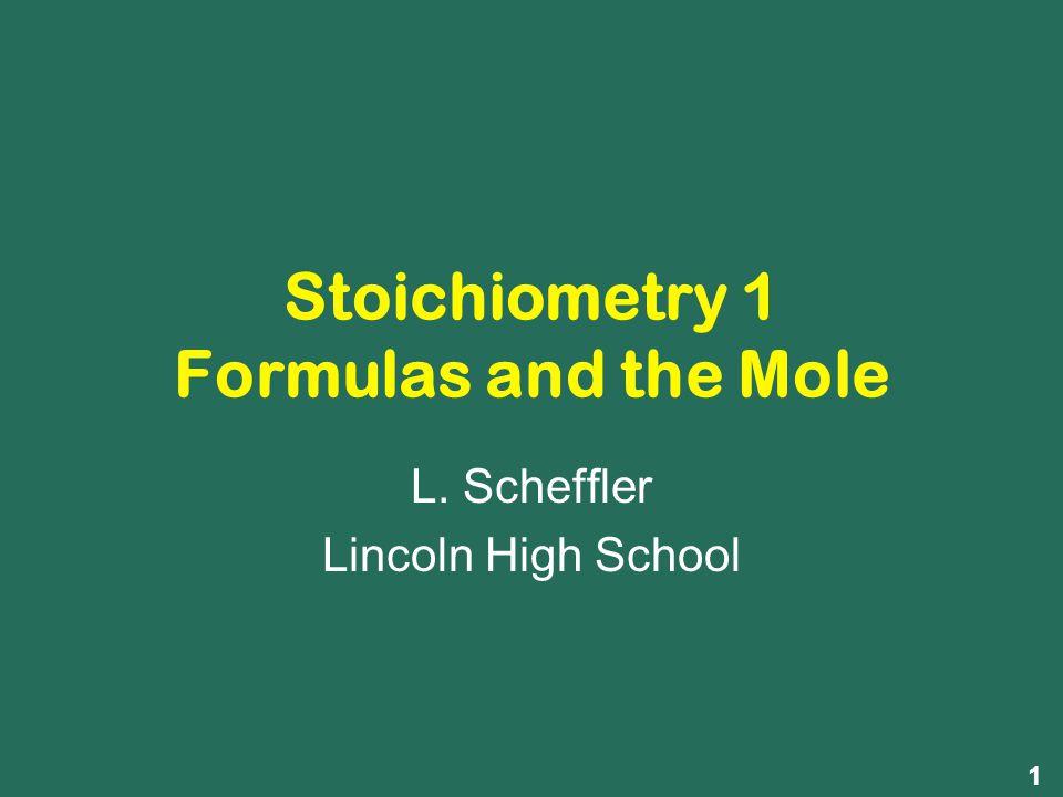 Stoichiometry 1 Formulas and the Mole L. Scheffler Lincoln High School 1