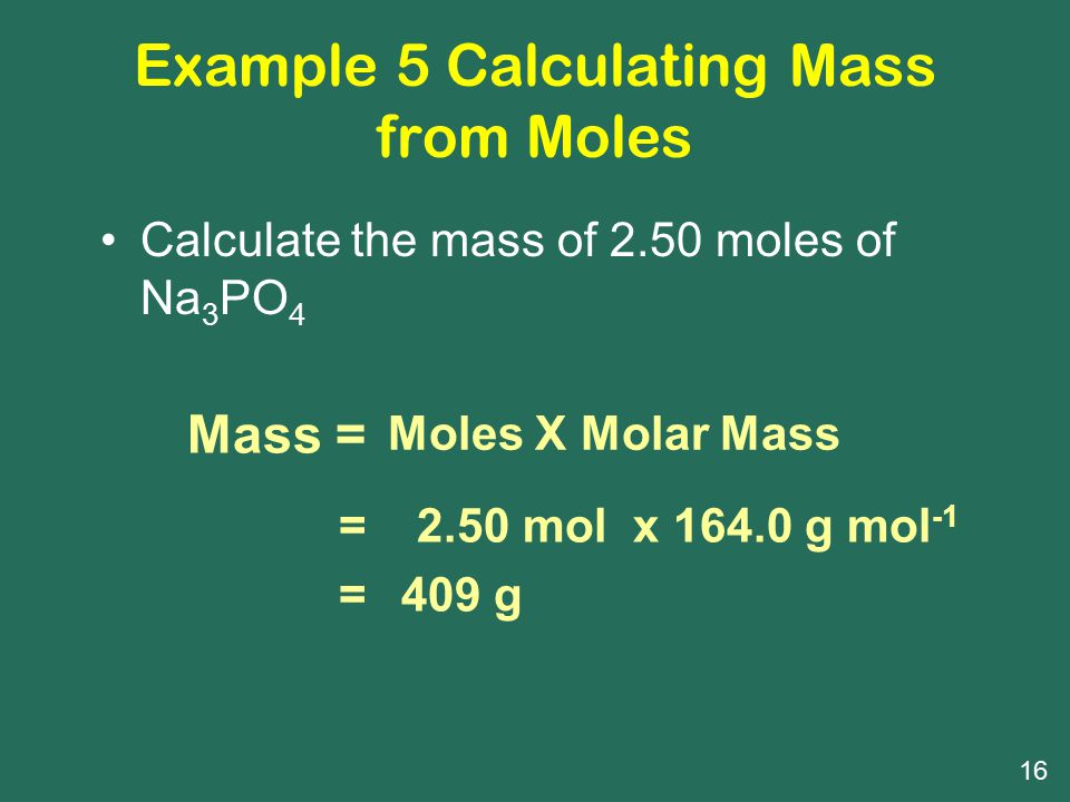 Example 5 Calculating Mass from Moles Calculate the mass of 2.50 moles of Na 3 PO 4 Mass = Moles X Molar Mass ==== 2.50 mol x 164.0 g mol -1 409 g 16