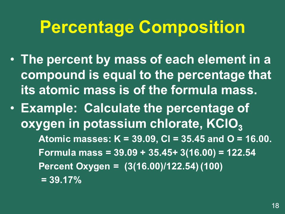 Percentage Composition The percent by mass of each element in a compound is equal to the percentage that its atomic mass is of the formula mass.