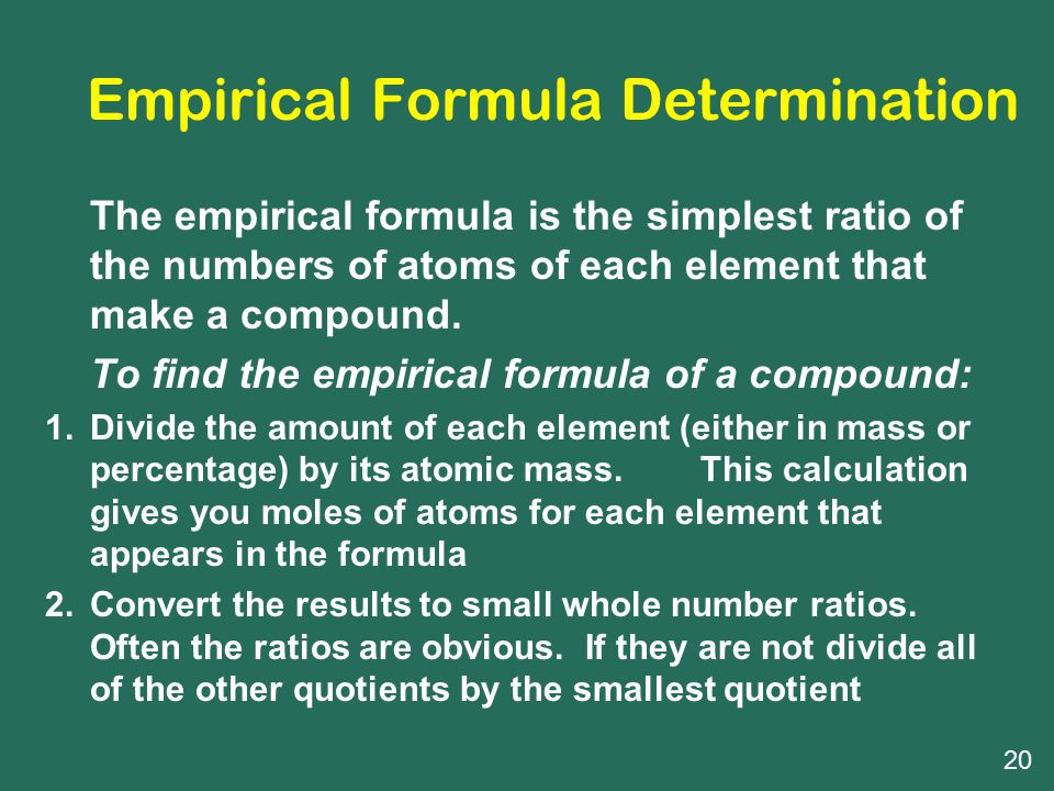 Empirical Formula Determination The empirical formula is the simplest ratio of the numbers of atoms of each element that make a compound.