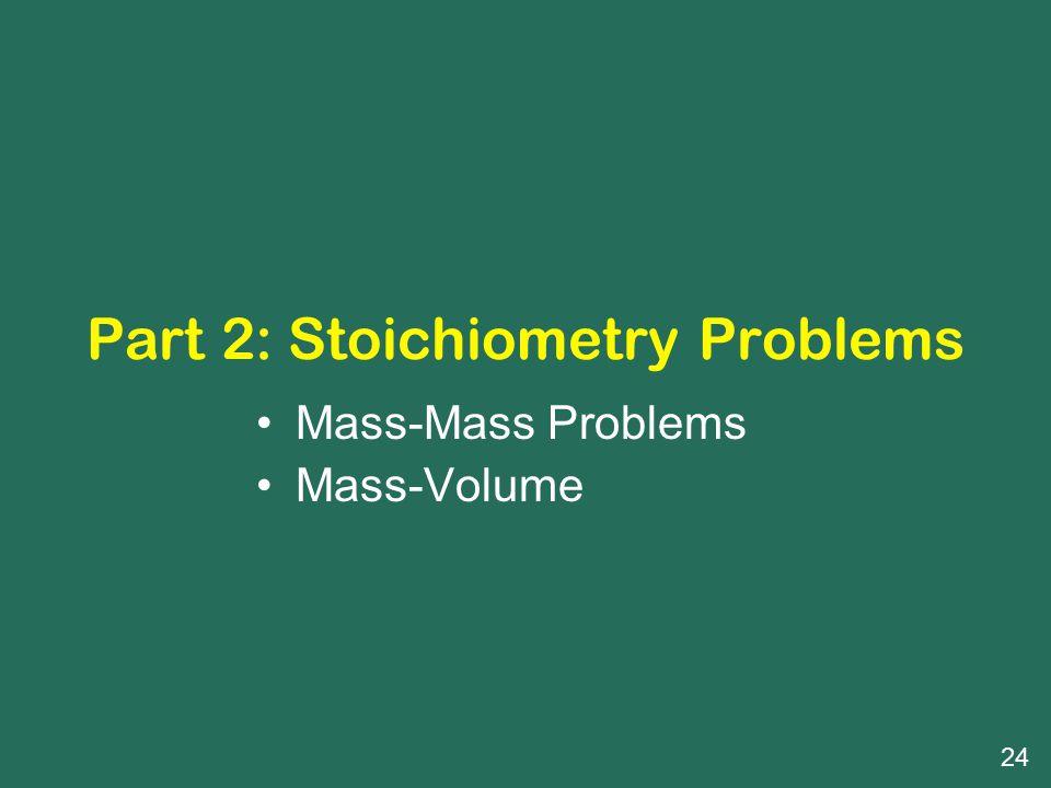 Part 2: Stoichiometry Problems Mass-Mass Problems Mass-Volume 24