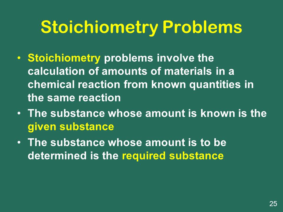 Stoichiometry Problems Stoichiometry problems involve the calculation of amounts of materials in a chemical reaction from known quantities in the same reaction The substance whose amount is known is the given substance The substance whose amount is to be determined is the required substance 25