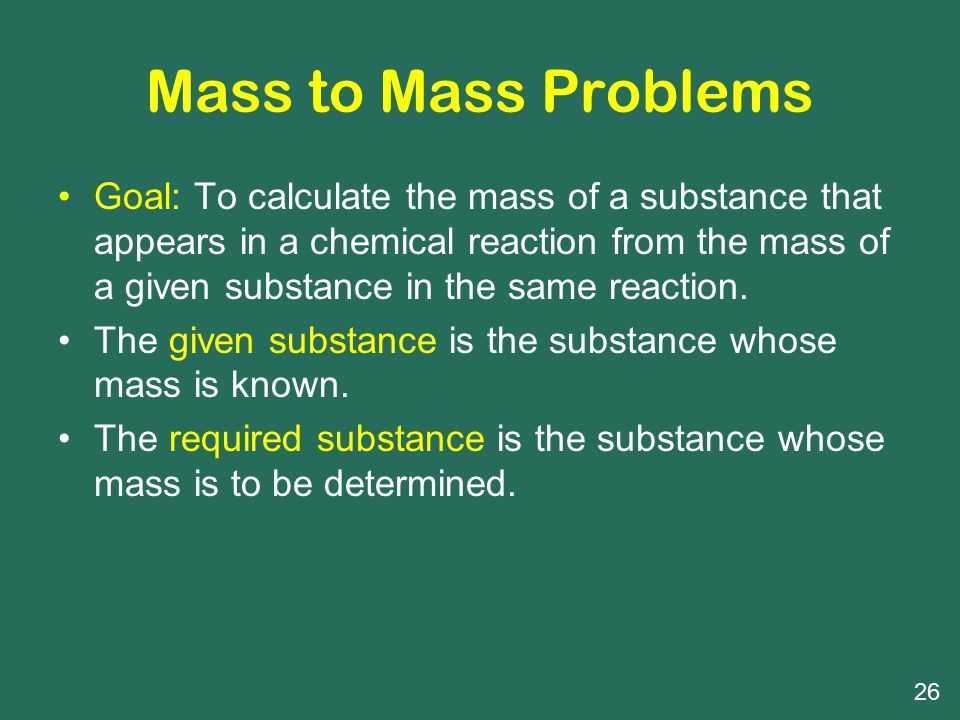 Mass to Mass Problems Goal: To calculate the mass of a substance that appears in a chemical reaction from the mass of a given substance in the same reaction.