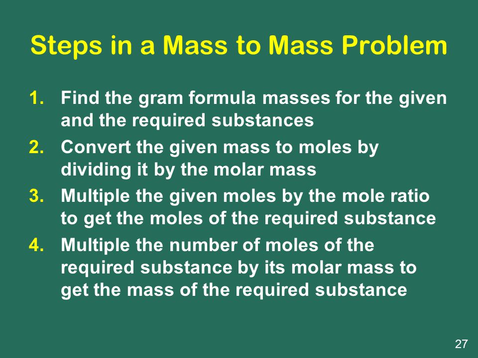 Steps in a Mass to Mass Problem 1.Find the gram formula masses for the given and the required substances 2.Convert the given mass to moles by dividing it by the molar mass 3.Multiple the given moles by the mole ratio to get the moles of the required substance 4.Multiple the number of moles of the required substance by its molar mass to get the mass of the required substance 27