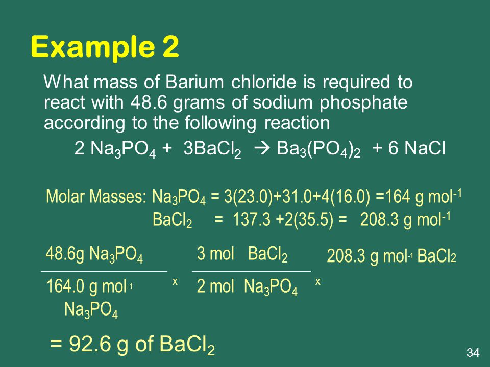Example 2 What mass of Barium chloride is required to react with 48.6 grams of sodium phosphate according to the following reaction 2 Na 3 PO 4 + 3BaCl 2  Ba 3 (PO 4 ) 2 + 6 NaCl 48.6g Na 3 PO 4 x 3 mol BaCl 2 x 208.3 g mol -1 BaCl 2 164.0 g mol -1 Na 3 PO 4 2 mol Na 3 PO 4 = 92.6 g of BaCl 2 Molar Masses: Na 3 PO 4 = 3(23.0)+31.0+4(16.0) =164 g mol -1 BaCl 2 = 137.3 +2(35.5) = 208.3 g mol -1 34