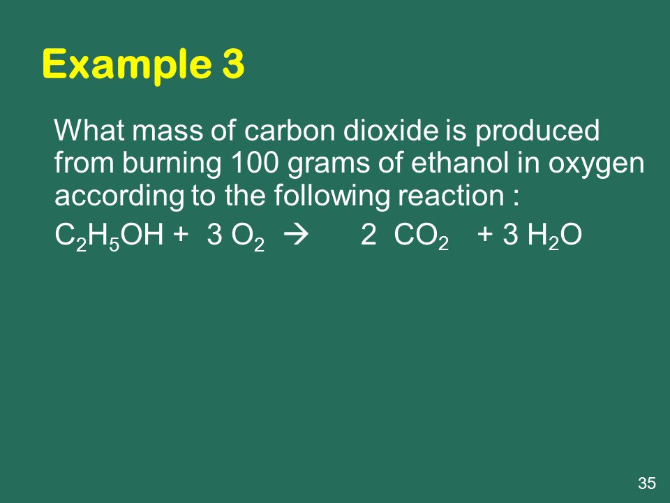 Example 3 What mass of carbon dioxide is produced from burning 100 grams of ethanol in oxygen according to the following reaction : C 2 H 5 OH + 3 O 2  2 CO 2 + 3 H 2 O 35