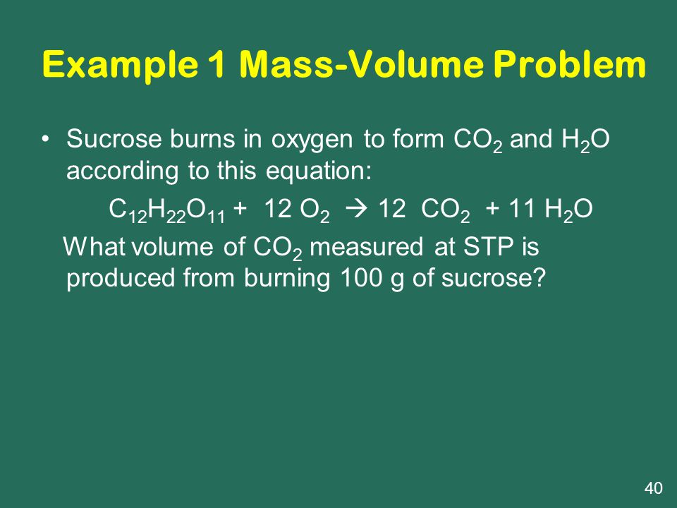 Example 1 Mass-Volume Problem Sucrose burns in oxygen to form CO 2 and H 2 O according to this equation: C 12 H 22 O 11 + 12 O 2  12 CO 2 + 11 H 2 O What volume of CO 2 measured at STP is produced from burning 100 g of sucrose.