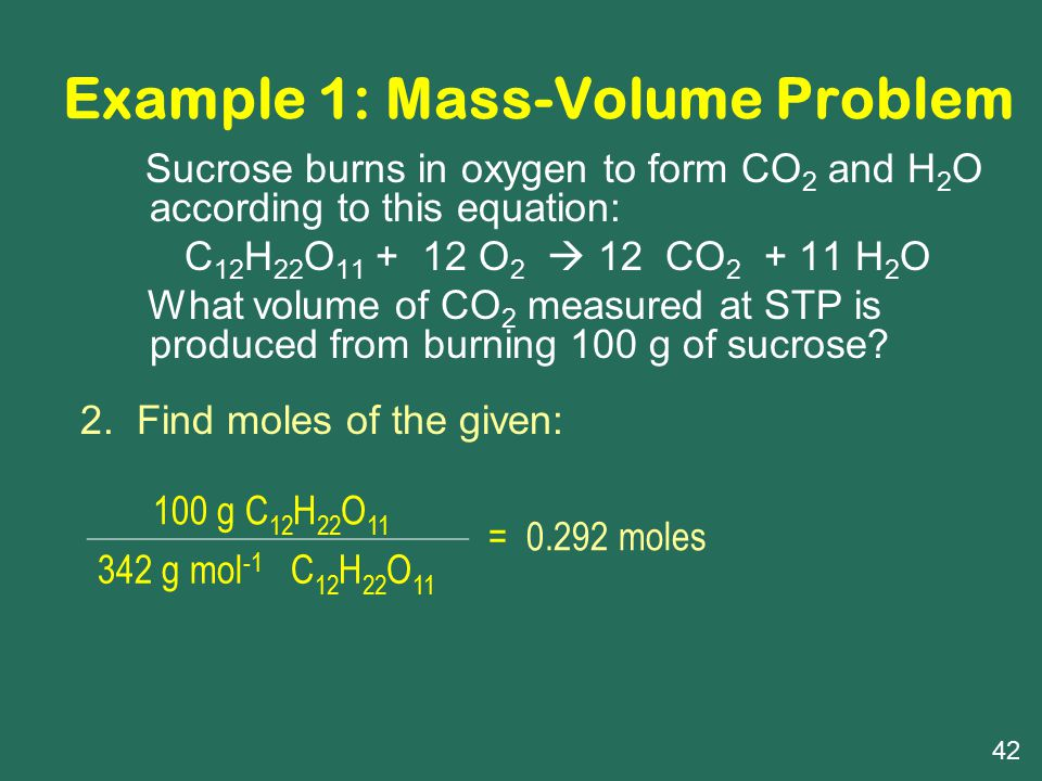 Example 1: Mass-Volume Problem Sucrose burns in oxygen to form CO 2 and H 2 O according to this equation: C 12 H 22 O 11 + 12 O 2  12 CO 2 + 11 H 2 O What volume of CO 2 measured at STP is produced from burning 100 g of sucrose.