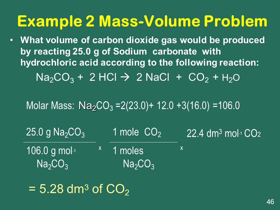 Example 2 Mass-Volume Problem 25.0 g Na 2 CO 3 x 1 mole CO 2 x 22.4 dm 3 mol -1 CO 2 106.0 g mol -1 Na 2 CO 3 1 moles Na 2 CO 3 = 5.28 dm 3 of CO 2 Na 2 Molar Mass: Na 2 CO 3 =2(23.0)+ 12.0 +3(16.0) =106.0 What volume of carbon dioxide gas would be produced by reacting 25.0 g of Sodium carbonate with hydrochloric acid according to the following reaction: Na 2 CO 3 + 2 HCl  2 NaCl + CO 2 + H 2 O 46