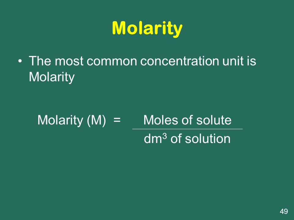 Molarity The most common concentration unit is Molarity Molarity (M) =Moles of solute dm 3 of solution 49