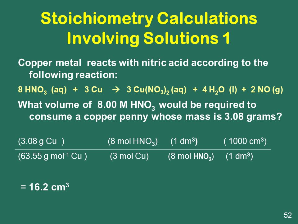 Stoichiometry Calculations Involving Solutions 1 Copper metal reacts with nitric acid according to the following reaction: 8 HNO 3 (aq) + 3 Cu  3 Cu(NO 3 ) 2 (aq) + 4 H 2 O (l) + 2 NO (g) What volume of 8.00 M HNO 3 would be required to consume a copper penny whose mass is 3.08 grams.